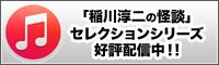 「稲川淳二の怪談」セレクションシリーズitmsで好評配信中!!