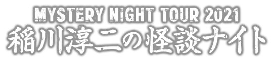 MYSTERY NIGHT TOUR 稲川淳二の怪談ナイト